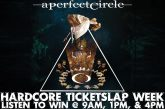 A PERFECT CIRCLE — HARDCORE TICKETSLAP WEEK